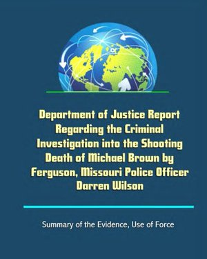 Preview thumbnail for Department of Justice Report Regarding the Criminal Investigation into the Shooting Death of Michael Brown by Ferguson, Missouri Police Officer Darren Wilson - Summary of the Evidence, Use of Force