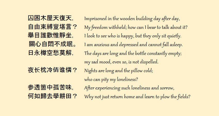 """Poem in Chinese characters alongside English translation. """"Imprisoned in the wooden building day after day, My freedom withheld; how can I bear to talk about it?"""""""