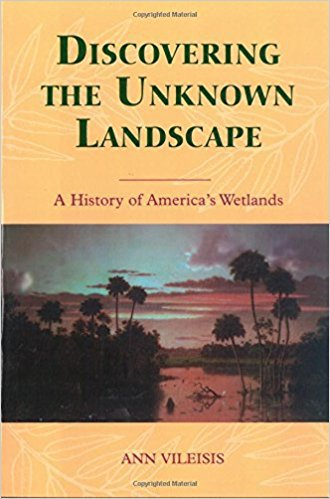 Discovering the Unknown Landscape: A History Of America's Wetlands