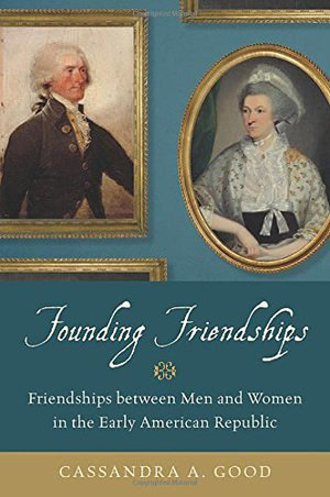 Preview thumbnail for Founding Friendships: Friendships between Men and Women in the Early American Republic