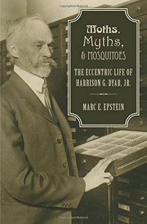 Preview thumbnail for Moths, Myths, and Mosquitoes: The Eccentric Life of Harrison G. Dyar, Jr.