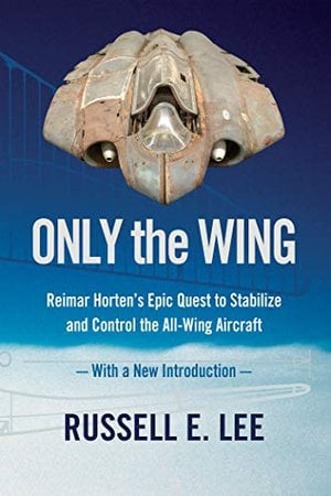 Preview thumbnail for 'Only the Wing: Reimar Horten's Epic Quest to Stabilize and Control the All-Wing Aircraft / With a New Introduction