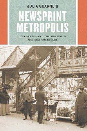 Preview thumbnail for 'Newsprint Metropolis: City Papers and the Making of Modern Americans (Historical Studies of Urban America)