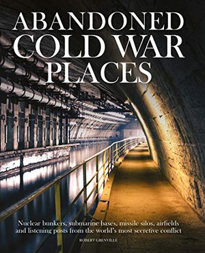 Preview thumbnail for 'Abandoned Cold War Places: Nuclear Bunkers, Submarine Bases, Missile Silos, Airfields and Listening Posts from the World's Most Secretive Conflict
