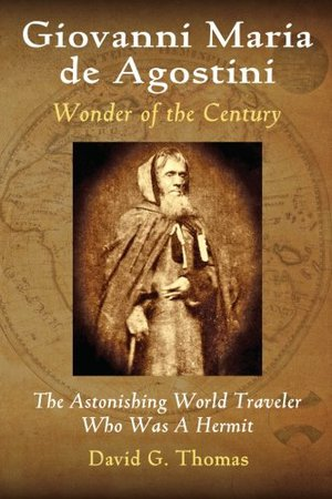 Preview thumbnail for 'Giovanni Maria de Agostini, Wonder of the Century: The Astonishing World Traveler Who Was a Hermit