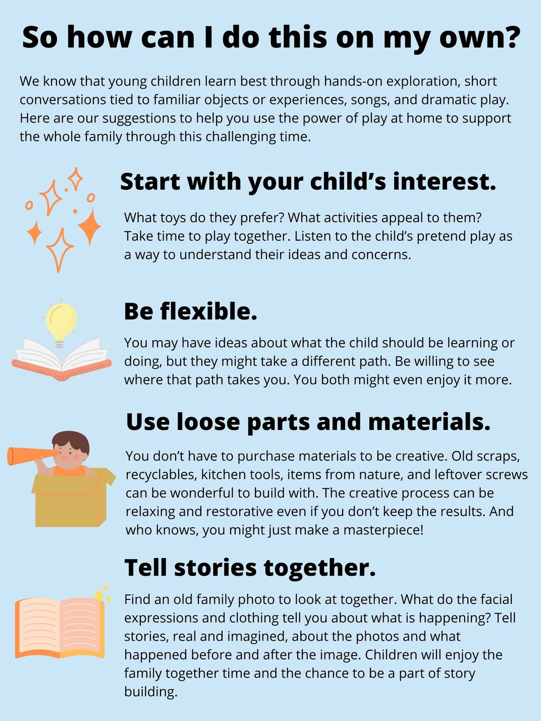 So how can I do this on my own? We know that young children learn best through hands-on exploration, short conversations tied to familiar objects or experiences, songs and dramatic play. Here are our suggestions to help you use the power of play at home.